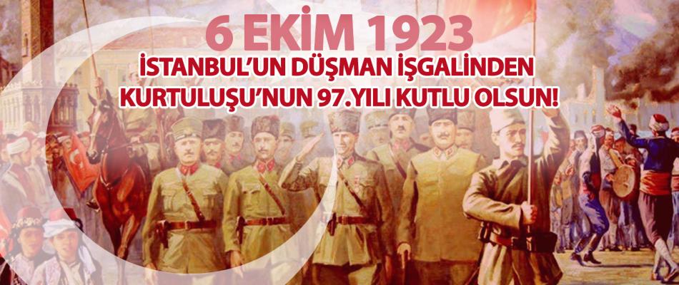 6 EKİM 1923 İSTANBUL'UN DÜŞMAN İŞGALİNDEN KURTULUŞU'NUN 97.YILI KUTLU OLSUN!